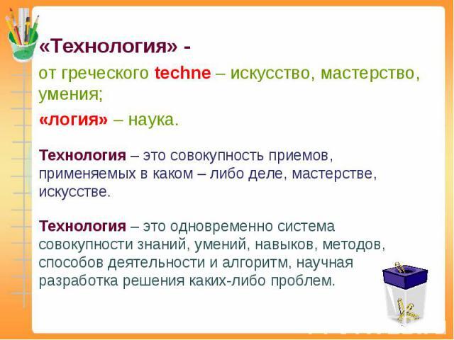 «Технология» - от греческого techne – искусство, мастерство, умения; «логия» – наука. Технология – это совокупность приемов, применяемых в каком – либо деле, мастерстве, искусстве. Технология – это одновременно система совокупности знаний, умений, н…