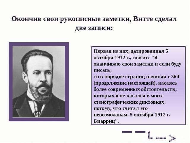 Окончив свои рукописные заметки, Витте сделал две записи: Первая из них, датированная 5 октября 1912г., гласит: