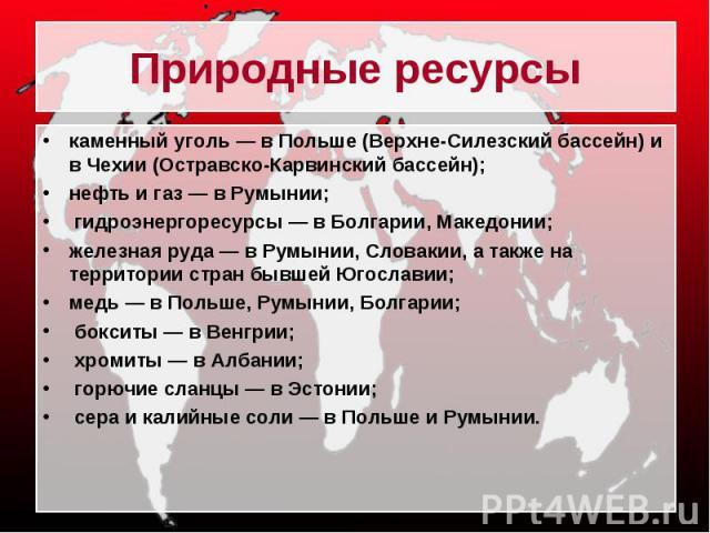 Природные ресурсы каменный уголь — в Польше (Верхне-Силезский бассейн) и в Чехии (Остравско-Карвинский бассейн); нефть и газ — в Румынии; гидроэнергоресурсы — в Болгарии, Македонии; железная руда — в Румынии, Словакии, а также на территории стран бы…