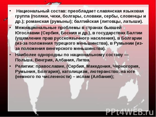 Национальный состав: преобладает славянская языковая группа (поляки, чехи, болгары, словаки, сербы, словенцы и др.); романская (румыны); балтийская (литовцы, латыши). Межнациональные проблемы в странах бывшей Югославии (Сербия, Босния и др.), в госу…
