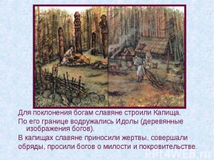 Для поклонения богам славяне строили Капища. По его границе водружались Идолы (д