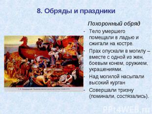 8. Обряды и праздники Похоронный обряд Тело умершего помещали в ладью и сжигали