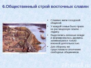 6.Общественный строй восточных славян Славяне жили соседской общиной. У каждой с