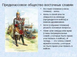 Предклассовое общество восточных славян Во главе племени (союза племен) – князь.