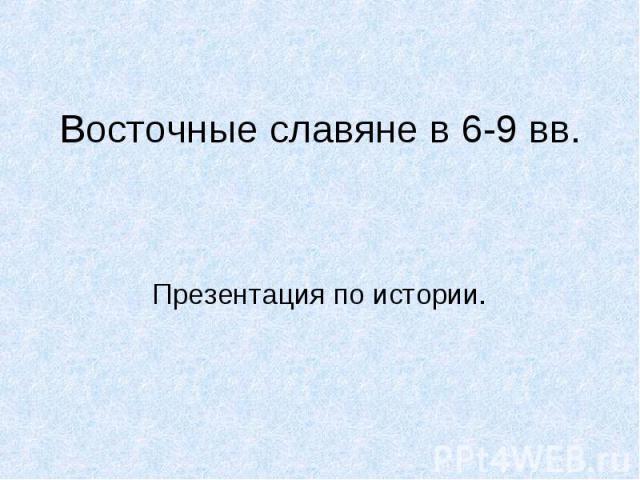 Восточные славяне в 6-9 вв Презентация по истории.