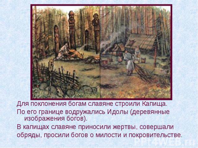Для поклонения богам славяне строили Капища. По его границе водружались Идолы (деревянные изображения богов). В капищах славяне приносили жертвы, совершали обряды, просили богов о милости и покровительстве.