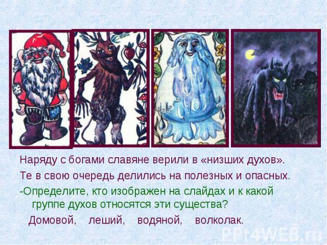Наряду с богами славяне верили в «низших духов». Те в свою очередь делились на полезных и опасных. -Определите, кто изображен на слайдах и к какой группе духов относятся эти существа? Домовой, леший, водяной, волколак.
