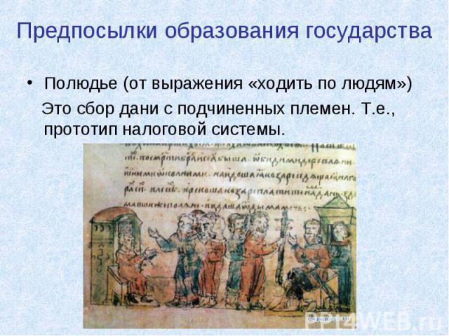 Предпосылки образования государства Полюдье (от выражения «ходить по людям») Это сбор дани с подчиненных племен. Т.е., прототип налоговой системы.