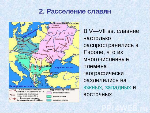 2. Расселение славян В V—VIIвв. славяне настолько распространились в Европе, что их многочисленные племена географически разделились на южных, западных и восточных.