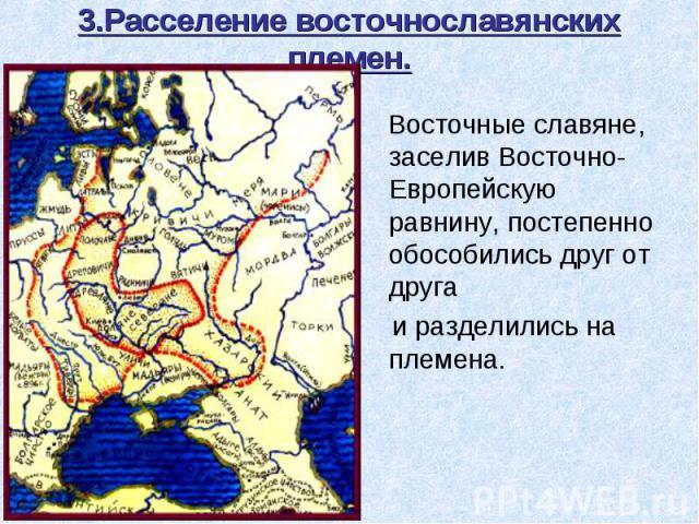 3.Расселение восточнославянских племен. Восточные славяне, заселив Восточно- Европейскую равнину, постепенно обособились друг от друга и разделились на племена.