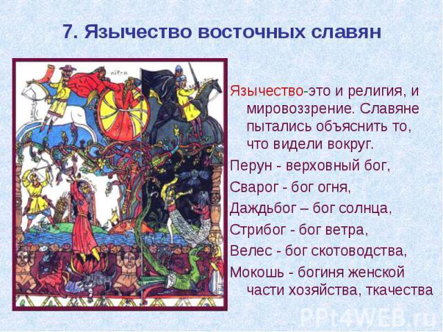7. Язычество восточных славян Язычество-это и религия, и мировоззрение. Славяне пытались объяснить то, что видели вокруг. Перун - верховный бог, Сварог - бог огня, Даждьбог – бог солнца, Стрибог - бог ветра, Велес - бог скотоводства, Мокошь - богиня…