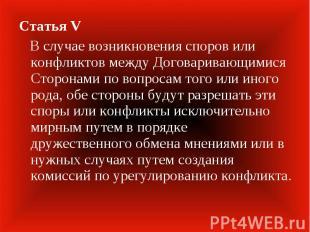 Статья V В случае возникновения споров или конфликтов между Договаривающимися Ст
