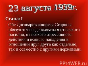 23 августа 1939г. Статья I Обе Договаривающиеся Стороны обязуются воздерживаться