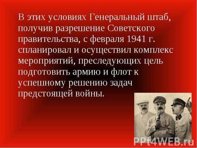 В этих условиях Генеральный штаб, получив разрешение Советского правительства, с февраля 1941 г. спланировал и осуществил комплекс мероприятий, преследующих цель подготовить армию и флот к успешному решению задач предстоящей войны.