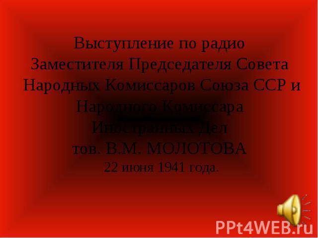 Выступление по радио Заместителя Председателя Совета Народных Комиссаров Союза ССР и Народного Комиссара Иностранных Дел тов. В.М. МОЛОТОВА 22 июня 1941 года.