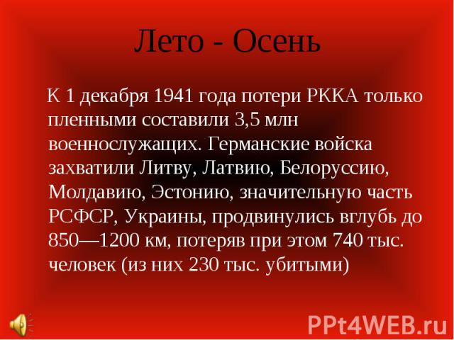 Лето - Осень К 1 декабря 1941 года потери РККА только пленными составили 3,5 млн военнослужащих. Германские войска захватили Литву, Латвию, Белоруссию, Молдавию, Эстонию, значительную часть РСФСР, Украины, продвинулись вглубь до 850—1200 км, потеряв…