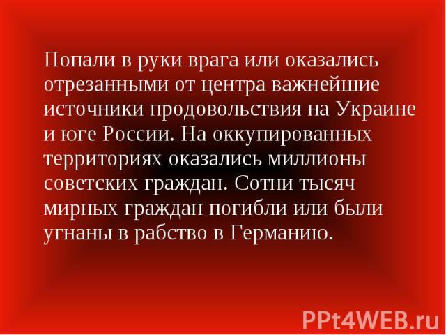 Попали в руки врага или оказались отрезанными от центра важнейшие источники продовольствия на Украине и юге России. На оккупированных территориях оказались миллионы советских граждан. Сотни тысяч мирных граждан погибли или были угнаны в рабство в Ге…