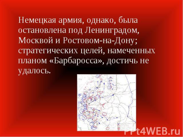 Немецкая армия, однако, была остановлена под Ленинградом, Москвой и Ростовом-на-Дону; стратегических целей, намеченных планом «Барбаросса», достичь не удалось.