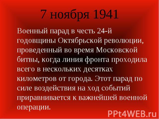 7 ноября 1941 Военный парад в честь 24-й годовщины Октябрьской революции, проведенный во время Московской битвы, когда линия фронта проходила всего в нескольких десятках километров от города. Этот парад по силе воздействия на ход событий приравнивае…