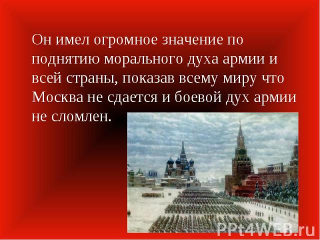 Он имел огромное значение по поднятию морального духа армии и всей страны, показав всему миру что Москва не сдается и боевой дух армии не сломлен.