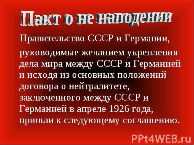 Пакт о не наподении Правительство СССР и Германии, руководимые желанием укрепления дела мира между СССР и Германией и исходя из основных положений договора о нейтралитете, заключенного между СССР и Германией в апреле 1926 года, пришли к следующему с…