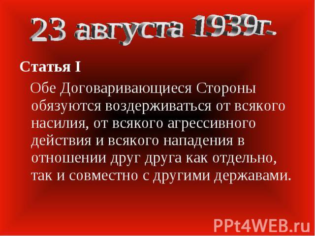 23 августа 1939г. Статья I Обе Договаривающиеся Стороны обязуются воздерживаться от всякого насилия, от всякого агрессивного действия и всякого нападения в отношении друг друга как отдельно, так и совместно с другими державами.