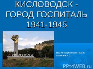 Кисловодск - город госпиталь 1941-1945 Презентацию подготовила Алимова А.П.