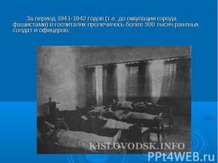 За период 1941-1942 годов (т.е. до оккупации города фашистами) в госпиталях прол