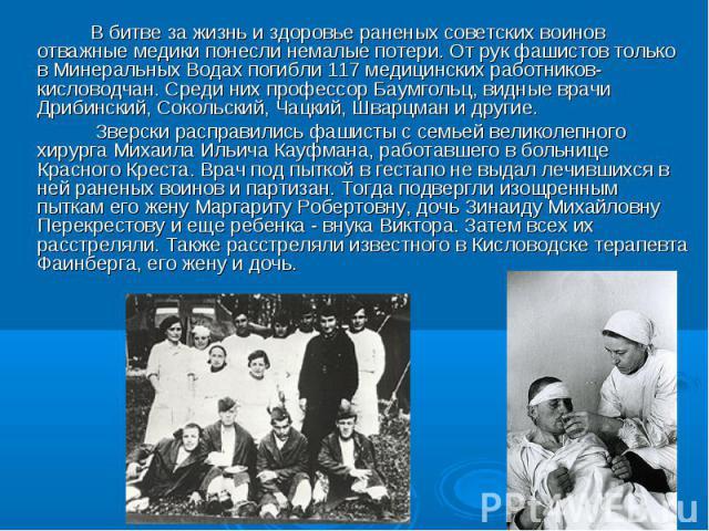 В битве за жизнь и здоровье раненых советских воинов отважные медики понесли немалые потери. От рук фашистов только в Минеральных Водах погибли 117 медицинских работников-кисловодчан. Среди них профессор Баумгольц, видные врачи Дрибинский, Сокольски…