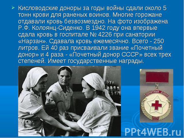 Кисловодские доноры за годы войны сдали около 5 тонн крови для раненых воинов. Многие горожане отдавали кровь безвозмездно. На фото изображена Р.Ф. Колоянц-Сиденко. В 1942 году она впервые сдала кровь в госпитале № 4226 при санатории «Нарзан». Сдава…