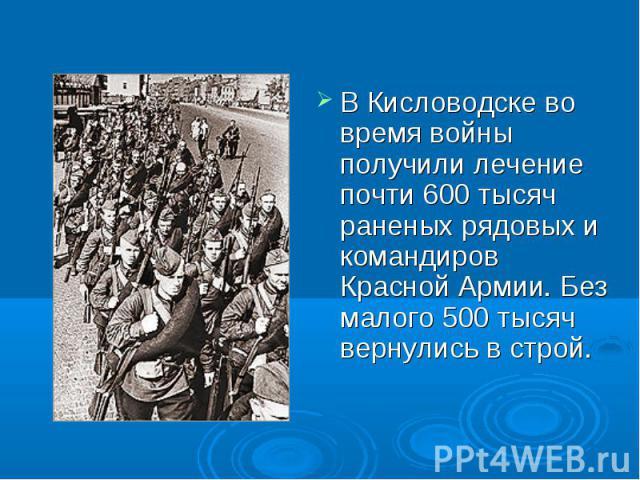 В Кисловодске во время войны получили лечение почти 600 тысяч раненых рядовых и командиров Красной Армии. Без малого 500 тысяч вернулись в строй.