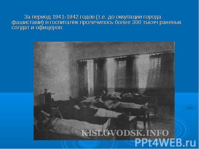 За период 1941-1942 годов (т.е. до оккупации города фашистами) в госпиталях пролечилось более 300 тысяч раненых солдат и офицеров.