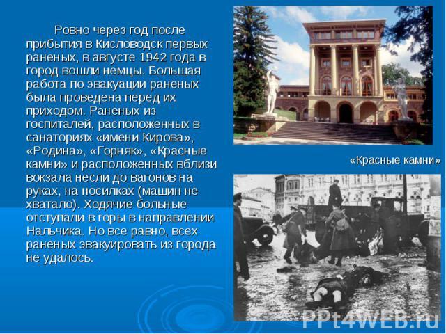Ровно через год после прибытия в Кисловодск первых раненых, в августе 1942 года в город вошли немцы. Большая работа по эвакуации раненых была проведена перед их приходом. Раненых из госпиталей, расположенных в санаториях «имени Кирова», «Родина», «Г…