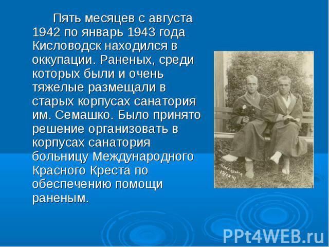Пять месяцев с августа 1942 по январь 1943 года Кисловодск находился в оккупации. Раненых, среди которых были и очень тяжелые размещали в старых корпусах санатория им. Семашко. Было принято решение организовать в корпусах санатория больницу Междунар…