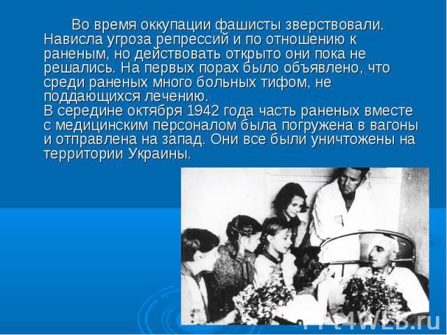 Во время оккупации фашисты зверствовали. Нависла угроза репрессий и по отношению к раненым, но действовать открыто они пока не решались. На первых порах было объявлено, что среди раненых много больных тифом, не поддающихся лечению. В середине октябр…