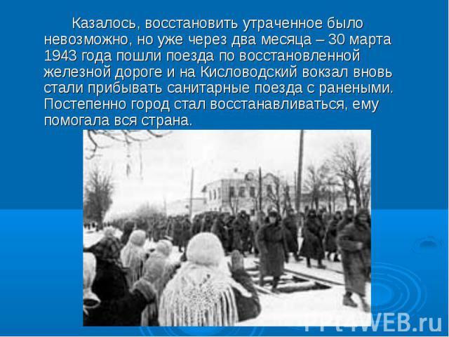 Казалось, восстановить утраченное было невозможно, но уже через два месяца – 30 марта 1943 года пошли поезда по восстановленной железной дороге и на Кисловодский вокзал вновь стали прибывать санитарные поезда с ранеными. Постепенно город стал восста…