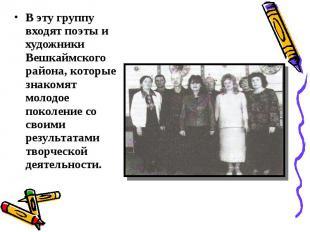 В эту группу входят поэты и художники Вешкаймского района, которые знакомят моло