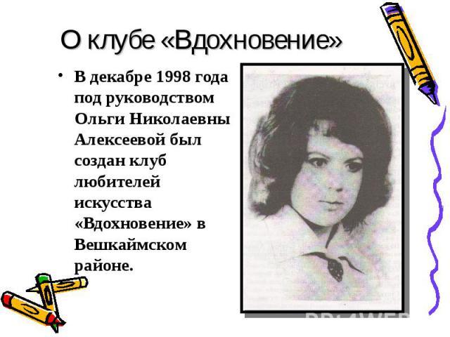 О клубе «Вдохновение» В декабре 1998 года под руководством Ольги Николаевны Алексеевой был создан клуб любителей искусства «Вдохновение» в Вешкаймском районе.