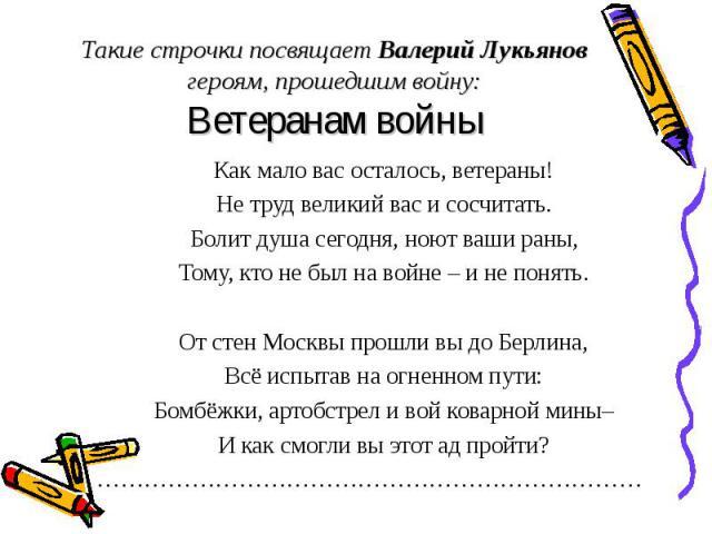 Такие строчки посвящает Валерий Лукьянов героям, прошедшим войну: Ветеранам войны Как мало вас осталось, ветераны! Не труд великий вас и сосчитать. Болит душа сегодня, ноют ваши раны, Тому, кто не был на войне – и не понять. От стен Москвы прошли вы…