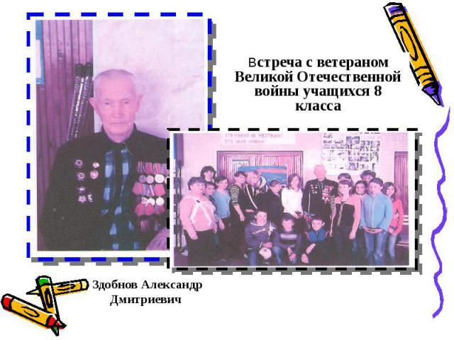 Встреча с ветераном Великой Отечественной войны учащихся 8 класса Здобнов Александр Дмитриевич