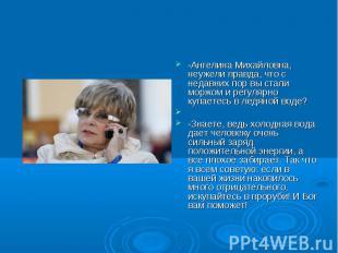 -Ангелина Михайловна, неужели правда, что с недавних пор вы стали моржом и регул