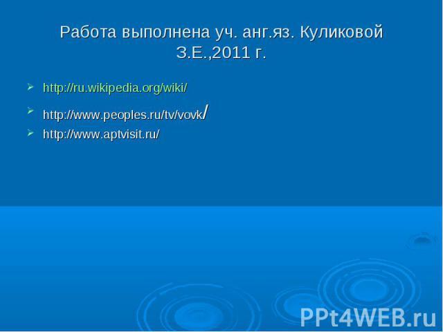 Работа выполнена уч. анг.яз. Куликовой З.Е.,2011 г. http://ru.wikipedia.org/wiki/ http://www.peoples.ru/tv/vovk/ http://www.aptvisit.ru/