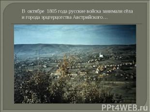 В октябре 1805 года русские войска занимали сёла и города эрцгерцогства Австрийс