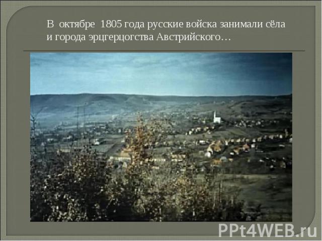В октябре 1805 года русские войска занимали сёла и города эрцгерцогства Австрийского…