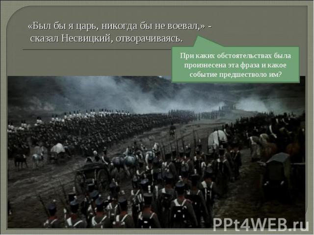 «Был бы я царь, никогда бы не воевал,» - сказал Несвицкий, отворачиваясь. При каких обстоятельствах была произнесена эта фраза и какое событие предшестволо им?