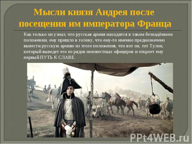 Мысли князя Андрея после посещения им императора Франца Как только он узнал, что русская армия находится в таком безнадёжном положении, ему пришло в голову, что ему-то именно предназначено вывести русскую армию из этого положения, что вот он, тот Ту…