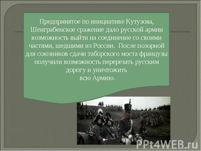 Предпринятое по инициативе Кутузова, Шенграбенское сражение дало русской армии возможность выйти на соединение со своими частями, шедшими из России. После позорной для союзников сдачи таборского моста французы получили возможность перерезать русским…
