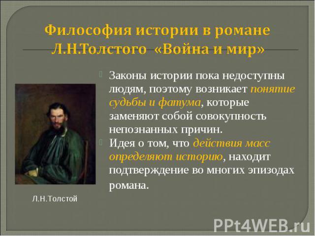Философия истории в романе Л.Н.Толстого «Война и мир» Законы истории пока недоступны людям, поэтому возникает понятие судьбы и фатума, которые заменяют собой совокупность непознанных причин. Идея о том, что действия масс определяют историю, находит …