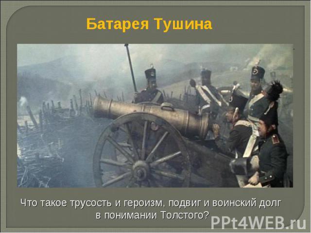 Батарея Тушина Что такое трусость и героизм, подвиг и воинский долг в понимании Толстого?