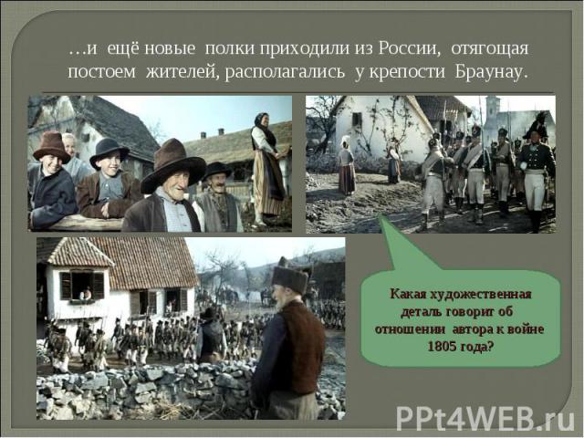 …и ещё новые полки приходили из России, отягощая постоем жителей, располагались у крепости Браунау. Какая художественная деталь говорит об отношении автора к войне 1805 года?